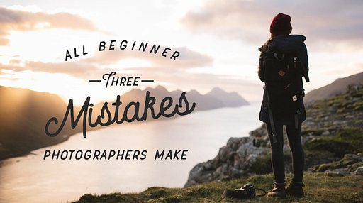 3 Major & Common Mistakes Photography Newbies Make